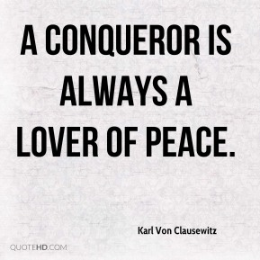 A conqueror is always a lover of peace.