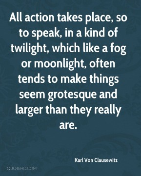All action takes place, so to speak, in a kind of twilight, which like a fog or moonlight, often tends to make things seem grotesque and larger than they really are.