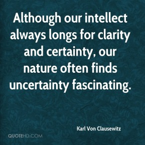 Karl Von Clausewitz - Although our intellect always longs for clarity and certainty, our nature often finds uncertainty fascinating.