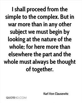 Karl Von Clausewitz - I shall proceed from the simple to the complex. But in war more than in any other subject we must begin by looking at the nature of the whole; for here more than elsewhere the part and the whole must always be thought of together.