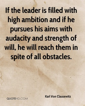 If the leader is filled with high ambition and if he pursues his aims with audacity and strength of will, he will reach them in spite of all obstacles.