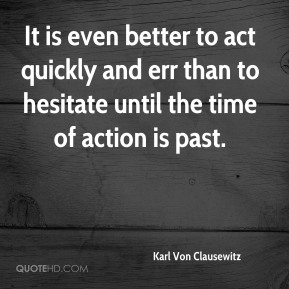 Karl Von Clausewitz - It is even better to act quickly and err than to hesitate until the time of action is past.