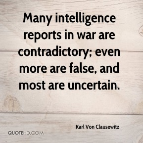 Many intelligence reports in war are contradictory; even more are false, and most are uncertain.