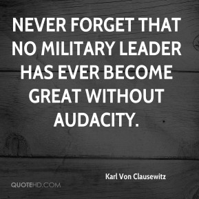 Never forget that no military leader has ever become great without audacity.