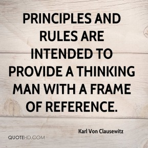 Karl Von Clausewitz - Principles and rules are intended to provide a thinking man with a frame of reference.