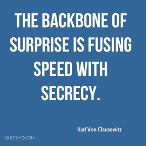 Karl Von Clausewitz - The backbone of surprise is fusing speed with secrecy.