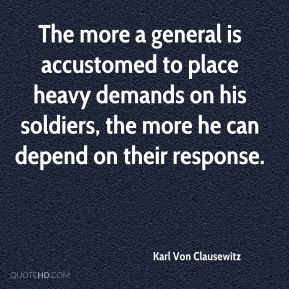 Karl Von Clausewitz - The more a general is accustomed to place heavy demands on his soldiers, the more he can depend on their response.