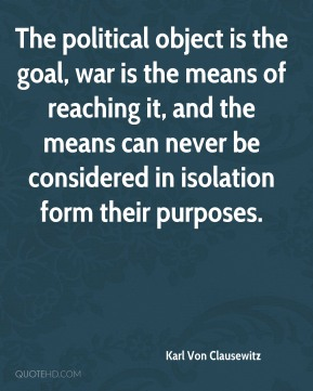 Karl Von Clausewitz - The political object is the goal, war is the means of reaching it, and the means can never be considered in isolation form their purposes.
