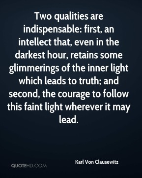 Karl Von Clausewitz - Two qualities are indispensable: first, an intellect that, even in the darkest hour, retains some glimmerings of the inner light which leads to truth; and second, the courage to follow this faint light wherever it may lead.