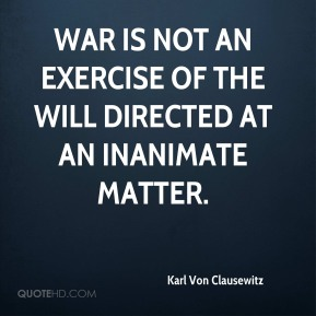 Karl Von Clausewitz - War is not an exercise of the will directed at an inanimate matter.