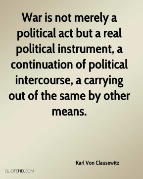 War is not merely a political act but a real political instrument, a continuation of political intercourse, a carrying out of the same by other means.