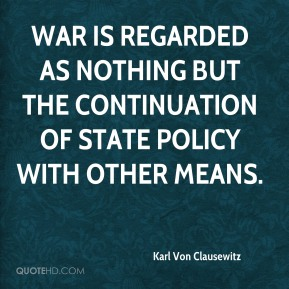 War is regarded as nothing but the continuation of state policy with other means.