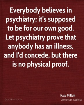 Everybody believes in psychiatry; it's supposed to be for our own good. Let psychiatry prove that anybody has an illness, and I'd concede, but there is no physical proof.