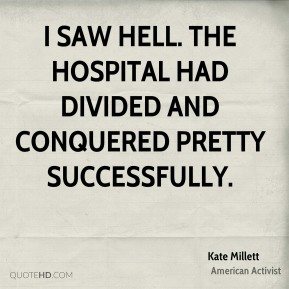 Kate Millett - I saw hell. The hospital had divided and conquered pretty successfully.