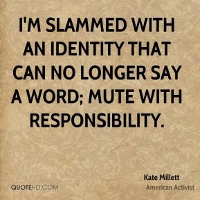 Kate Millett - I'm slammed with an identity that can no longer say a word; mute with responsibility.