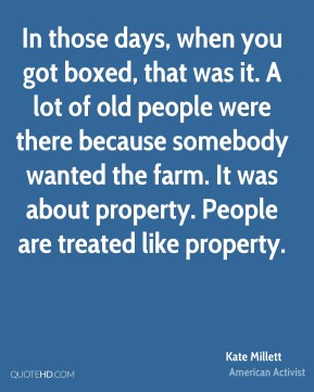 Kate Millett - In those days, when you got boxed, that was it. A lot of old people were there because somebody wanted the farm. It was about property. People are treated like property.
