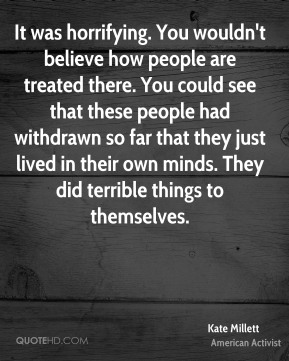 It was horrifying. You wouldn't believe how people are treated there. You could see that these people had withdrawn so far that they just lived in their own minds. They did terrible things to themselves.