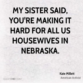 Kate Millett - My sister said, You're making it hard for all us housewives in Nebraska.