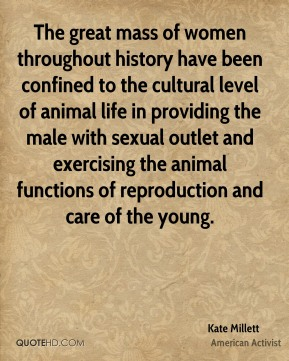 The great mass of women throughout history have been confined to the cultural level of animal life in providing the male with sexual outlet and exercising the animal functions of reproduction and care of the young.