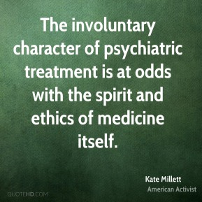 Kate Millett - The involuntary character of psychiatric treatment is at odds with the spirit and ethics of medicine itself.