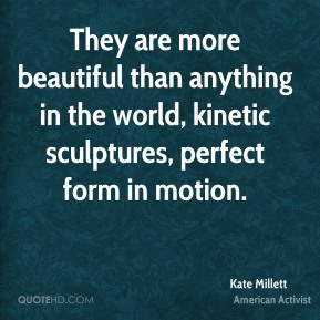 Kate Millett - They are more beautiful than anything in the world, kinetic sculptures, perfect form in motion.