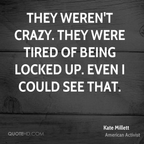 Kate Millett - They weren't crazy. They were tired of being locked up. Even I could see that.
