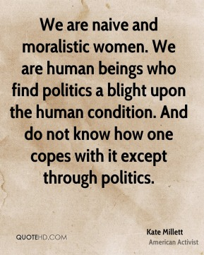 We are naive and moralistic women. We are human beings who find politics a blight upon the human condition. And do not know how one copes with it except through politics.