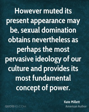 Kate Millett  - However muted its present appearance may be, sexual domination obtains nevertheless as perhaps the most pervasive ideology of our culture and provides its most fundamental concept of power.
