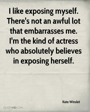 Kate Winslet - I like exposing myself. There's not an awful lot that embarrasses me. I'm the kind of actress who absolutely believes in exposing herself.