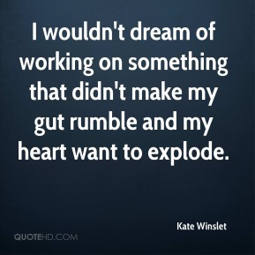I wouldn't dream of working on something that didn't make my gut rumble and my heart want to explode.