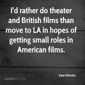 I'd rather do theater and British films than move to LA in hopes of getting small roles in American films.