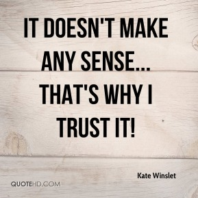 It doesn't make any sense... that's why I trust it!