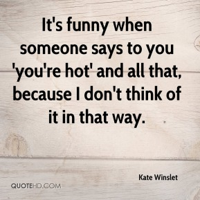 Kate Winslet - It's funny when someone says to you 'you're hot' and all that, because I don't think of it in that way.