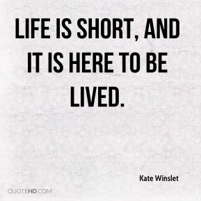 Life is short, and it is here to be lived.