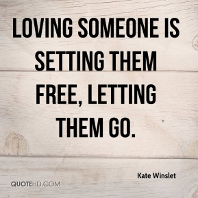 Kate Winslet - Loving someone is setting them free, letting them go.