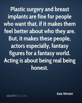 Kate Winslet - Plastic surgery and breast implants are fine for people who want that, if it makes them feel better about who they are. But, it makes these people, actors especially, fantasy figures for a fantasy world. Acting is about being real being honest.