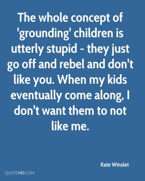 Kate Winslet - The whole concept of 'grounding' children is utterly stupid - they just go off and rebel and don't like you. When my kids eventually come along, I don't want them to not like me.