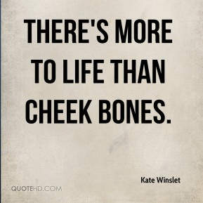 There's more to life than cheek bones.