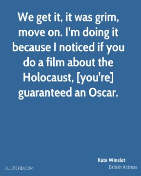 Kate Winslet  - We get it, it was grim, move on. I'm doing it because I noticed if you do a film about the Holocaust, [you're] guaranteed an Oscar.