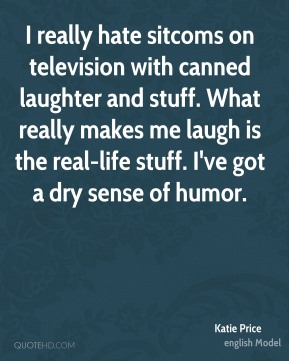 Katie Price - I really hate sitcoms on television with canned laughter and stuff. What really makes me laugh is the real-life stuff. I've got a dry sense of humor.
