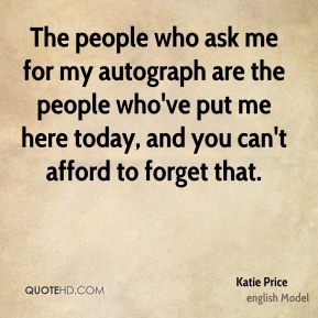 Katie Price - The people who ask me for my autograph are the people who've put me here today, and you can't afford to forget that.