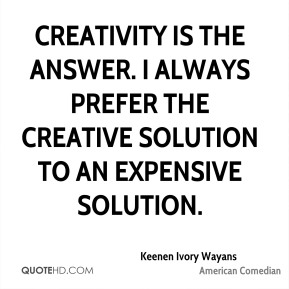 Creativity is the answer. I always prefer the creative solution to an expensive solution.