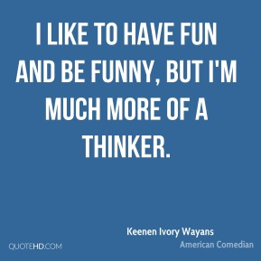 I like to have fun and be funny, but I'm much more of a thinker.