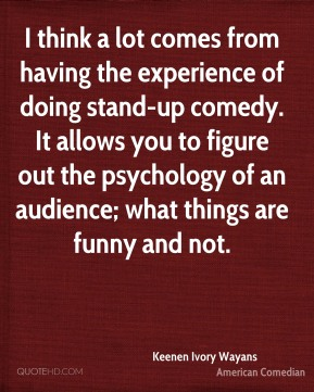 Keenen Ivory Wayans - I think a lot comes from having the experience of doing stand-up comedy. It allows you to figure out the psychology of an audience; what things are funny and not.