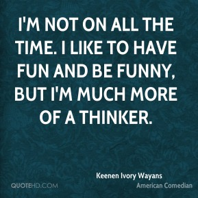 I'm not on all the time. I like to have fun and be funny, but I'm much more of a thinker.
