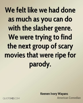 We felt like we had done as much as you can do with the slasher genre. We were trying to find the next group of scary movies that were ripe for parody.