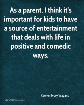 Keenen Ivory Wayans  - As a parent, I think it's important for kids to have a source of entertainment that deals with life in positive and comedic ways.