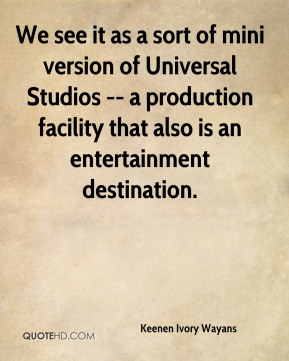 Keenen Ivory Wayans  - We see it as a sort of mini version of Universal Studios -- a production facility that also is an entertainment destination.