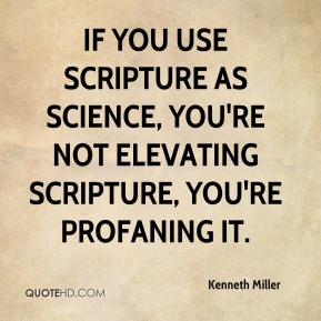If you use scripture as science, you're not elevating scripture, you're profaning it.