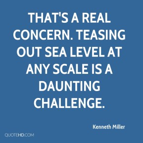 Kenneth Miller  - That's a real concern. Teasing out sea level at any scale is a daunting challenge.